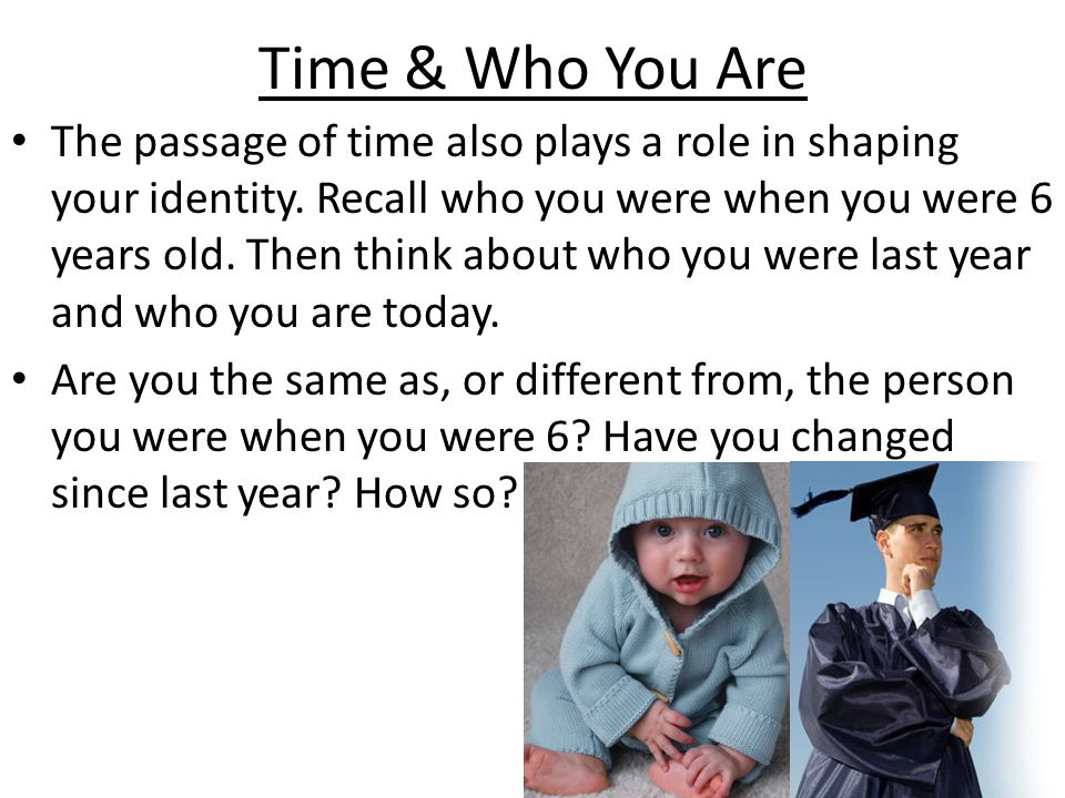 Time & Who You Are The passage of time also plays a role in shaping your identity.