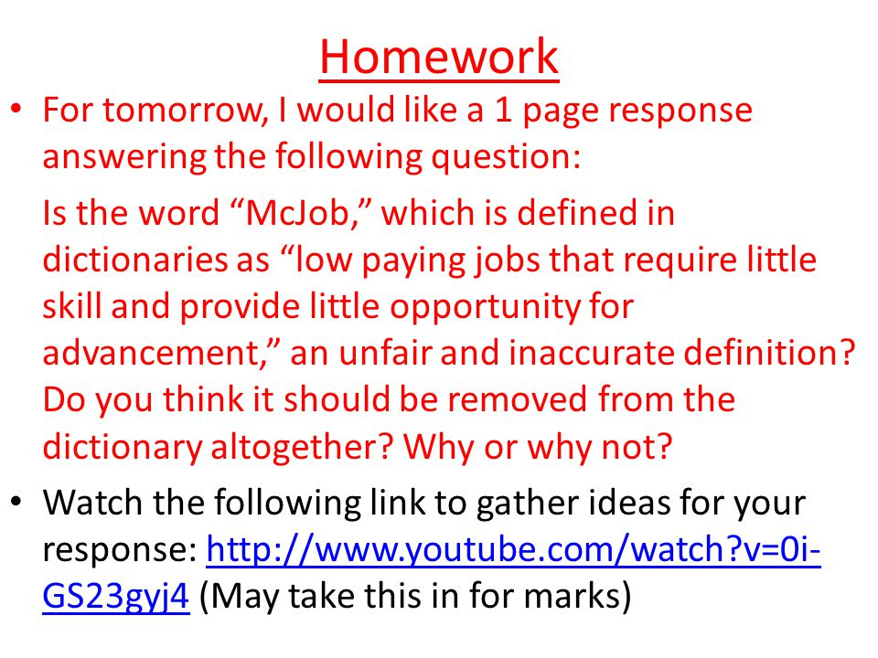 Homework For tomorrow, I would like a 1 page response answering the following question: Is the word McJob, which is defined in dictionaries as low paying jobs that require little skill and provide little opportunity for advancement, an unfair and inaccurate definition.