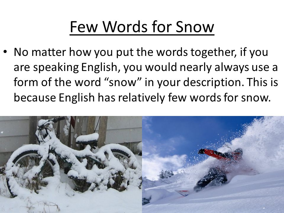 Few Words for Snow No matter how you put the words together, if you are speaking English, you would nearly always use a form of the word snow in your description.
