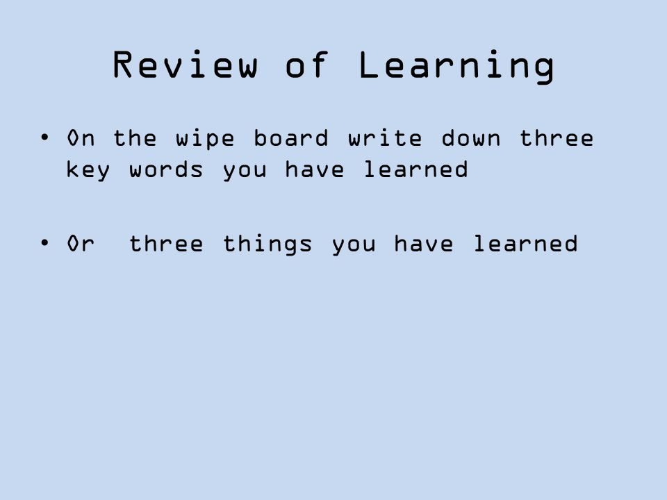 Review of Learning On the wipe board write down three key words you have learned Or three things you have learned
