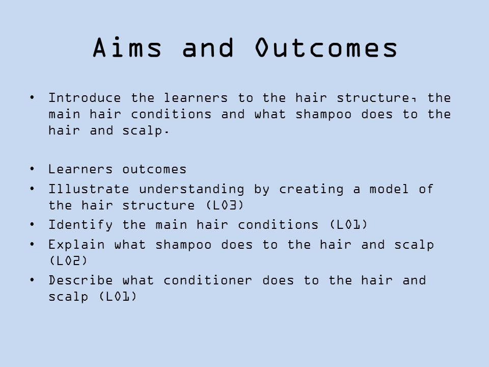 Aims and Outcomes Introduce the learners to the hair structure, the main hair conditions and what shampoo does to the hair and scalp.
