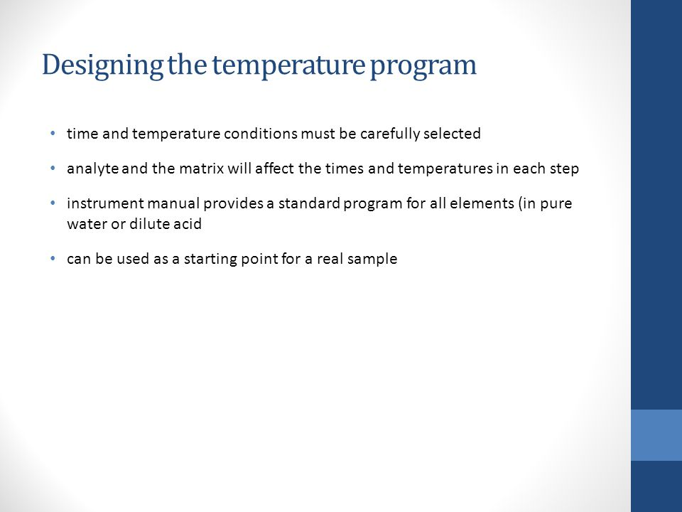 Designing the temperature program time and temperature conditions must be carefully selected analyte and the matrix will affect the times and temperatures in each step instrument manual provides a standard program for all elements (in pure water or dilute acid can be used as a starting point for a real sample