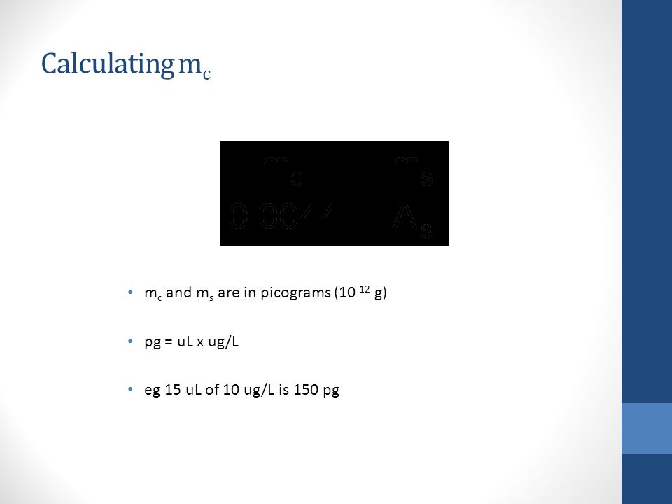 Calculating m c m c and m s are in picograms (10 -12 g) pg = uL x ug/L eg 15 uL of 10 ug/L is 150 pg