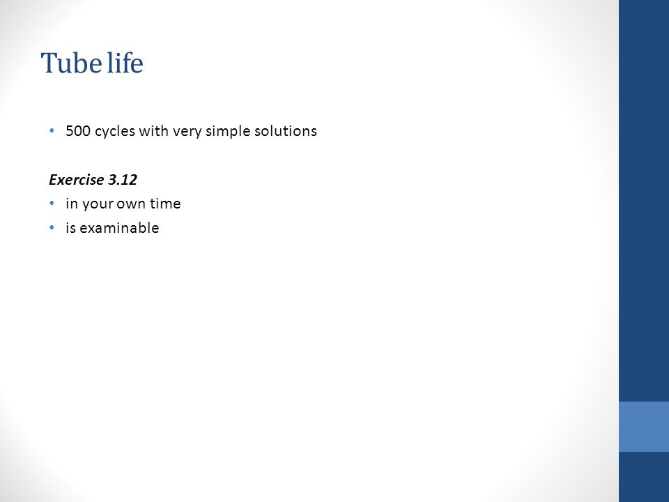 Tube life 500 cycles with very simple solutions Exercise 3.12 in your own time is examinable