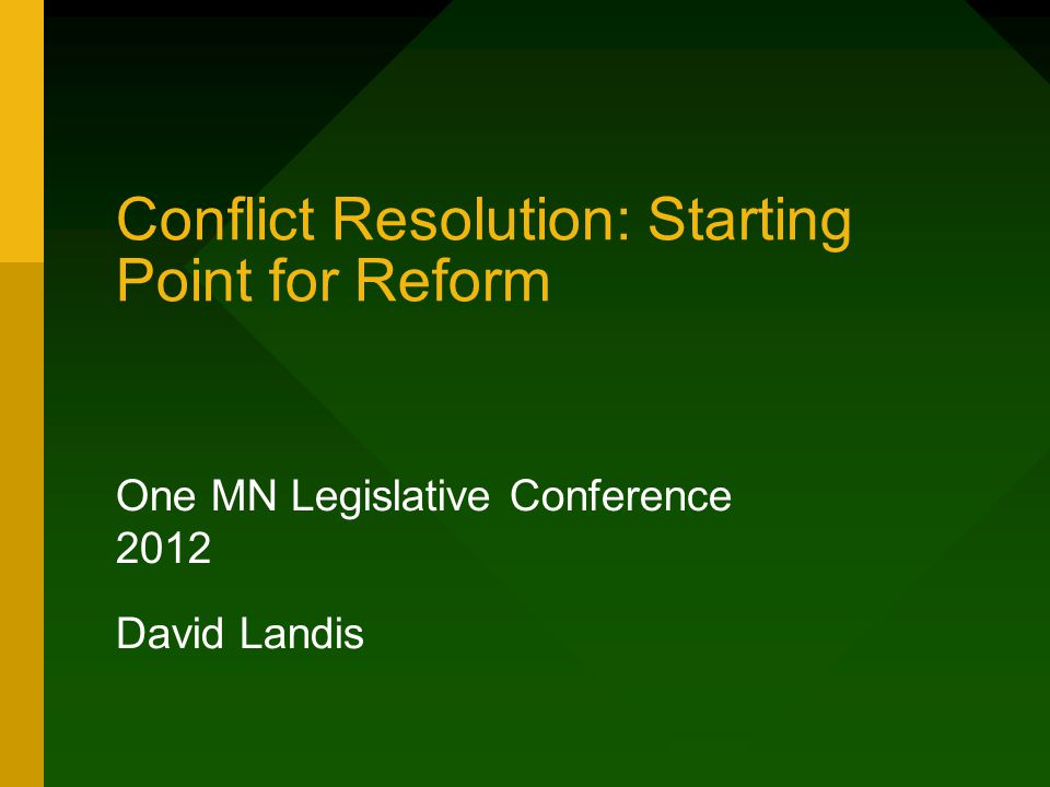 Conflict Resolution: Starting Point for Reform One MN Legislative Conference 2012 David Landis