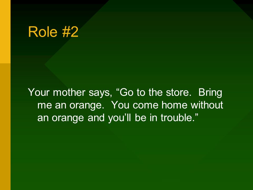 Role #2 Your mother says, Go to the store. Bring me an orange.