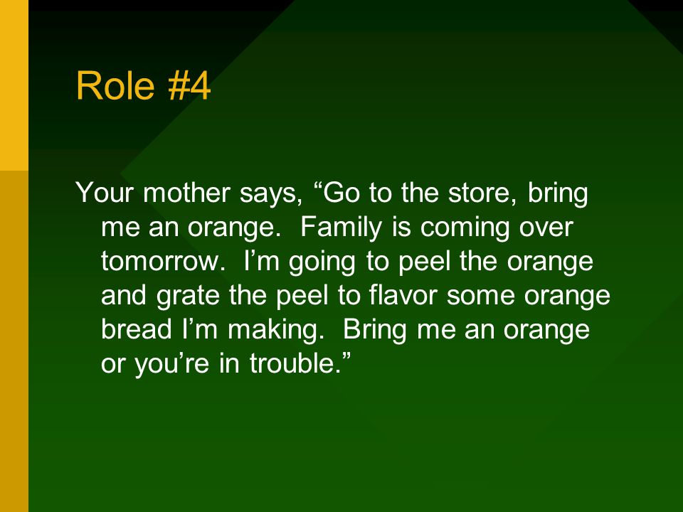 Role #4 Your mother says, Go to the store, bring me an orange.