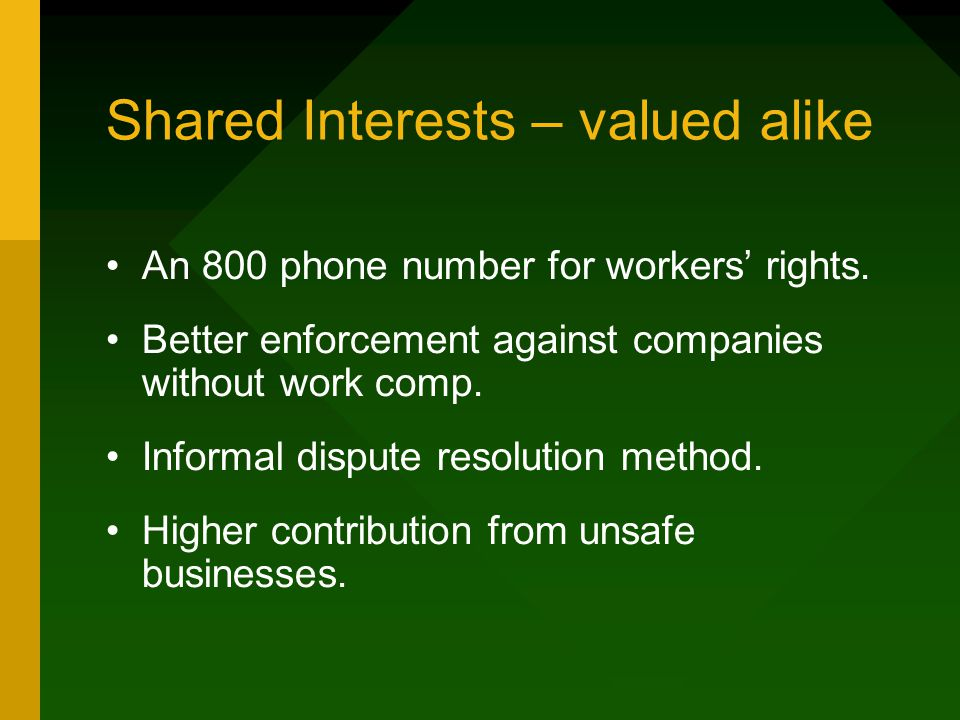 Shared Interests – valued alike An 800 phone number for workers' rights. Better enforcement against companies without work comp. Informal dispute reso