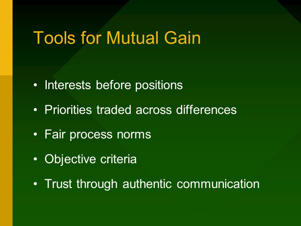 Tools for Mutual Gain Interests before positions Priorities traded across differences Fair process norms Objective criteria Trust through authentic communication