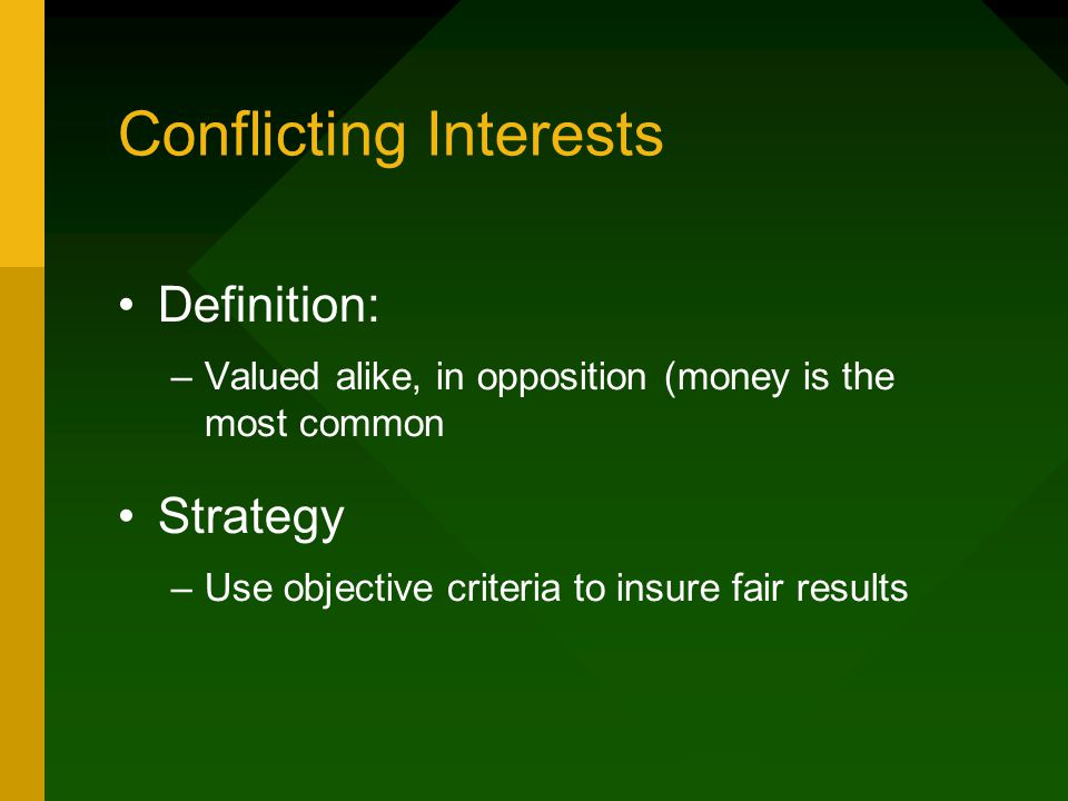 Conflicting Interests Definition: –Valued alike, in opposition (money is the most common Strategy –Use objective criteria to insure fair results