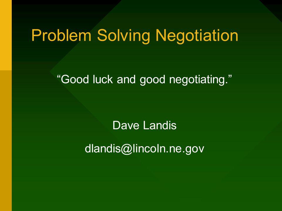 "Problem Solving Negotiation ""Good luck and good negotiating."" Dave Landis dlandis@lincoln.ne.gov"