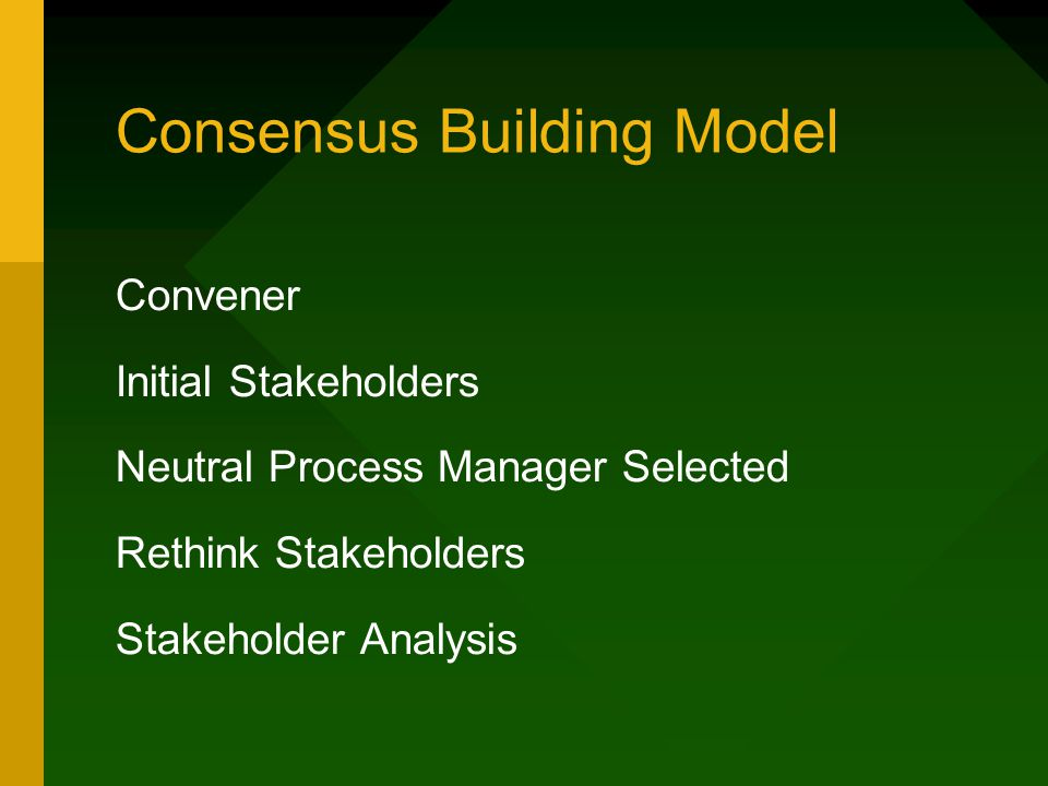 Consensus Building (cont.) Stakeholder Analysis motivations, preferences, resources Joint session Single text procedure seek criticism, improve
