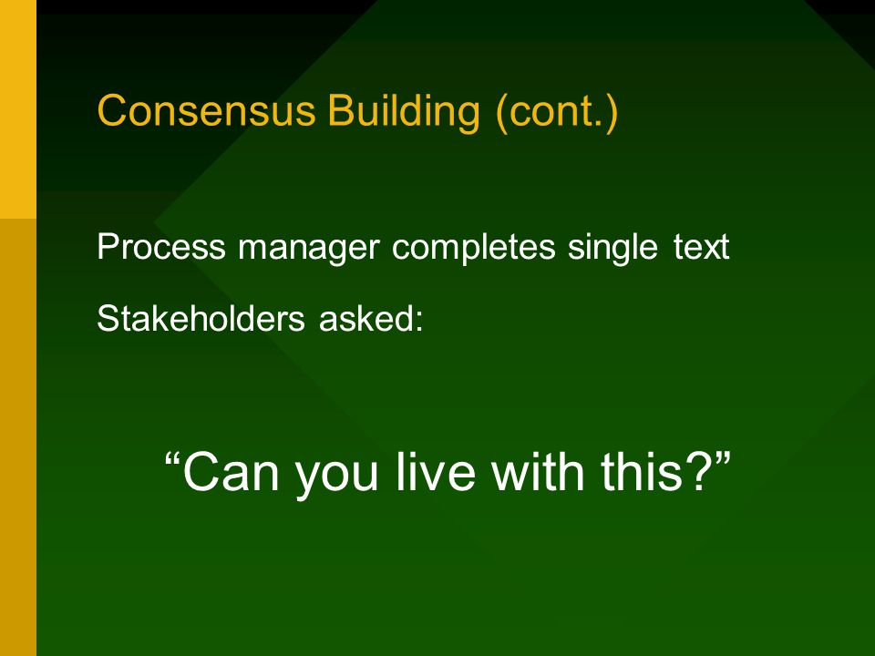 Consensus Building (cont.) Process manager completes single text Stakeholders asked: Can you live with this