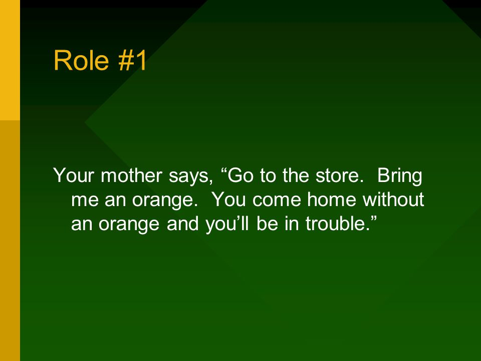 """Role #1 Your mother says, """"Go to the store. Bring me an orange. You come home without an orange and you'll be in trouble."""""""