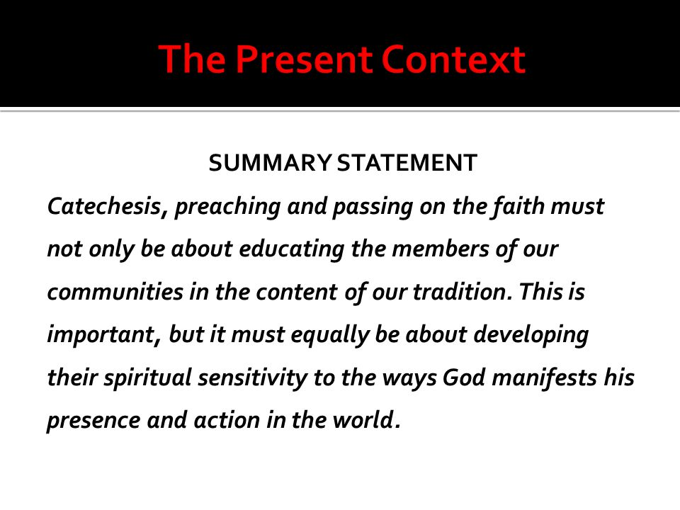 SUMMARY STATEMENT Catechesis, preaching and passing on the faith must not only be about educating the members of our communities in the content of our tradition.