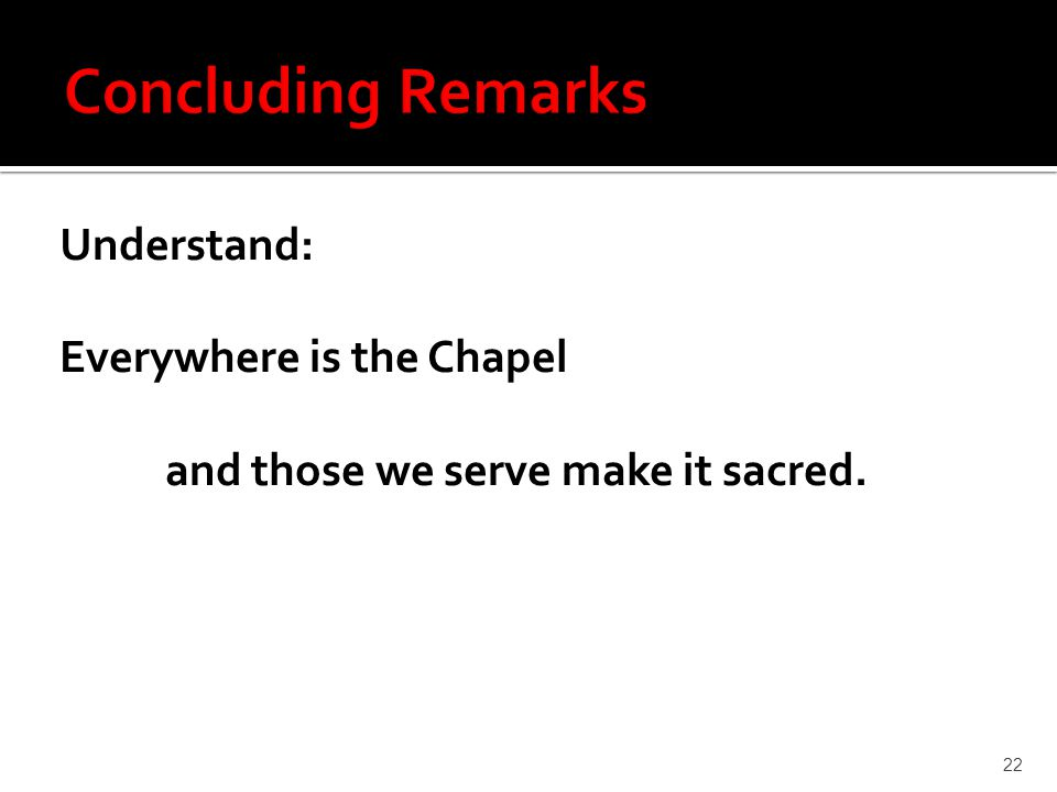 Understand: Everywhere is the Chapel and those we serve make it sacred. 22