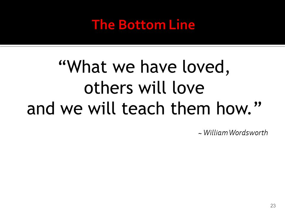 What we have loved, others will love and we will teach them how. ~ William Wordsworth 23