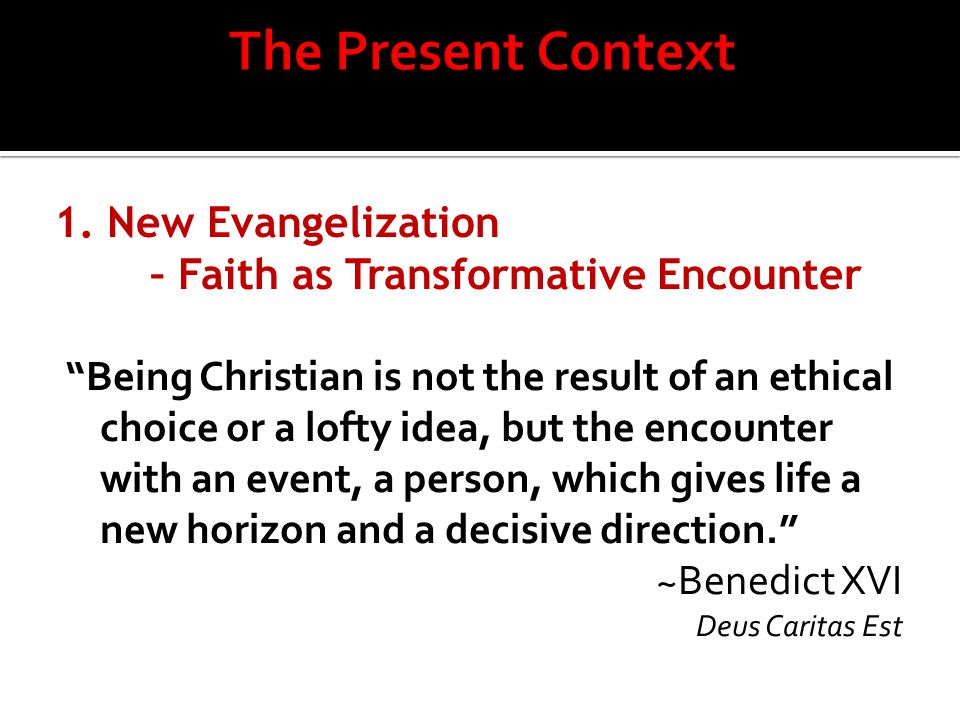 "1. New Evangelization – Faith as Transformative Encounter ""Being Christian is not the result of an ethical choice or a lofty idea, but the encounter w"