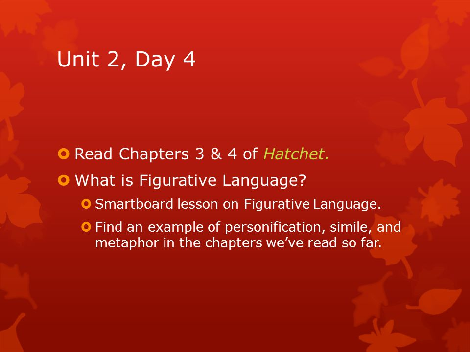 Unit 2, Day 4  Read Chapters 3 & 4 of Hatchet.  What is Figurative Language?  Smartboard lesson on Figurative Language.  Find an example of person