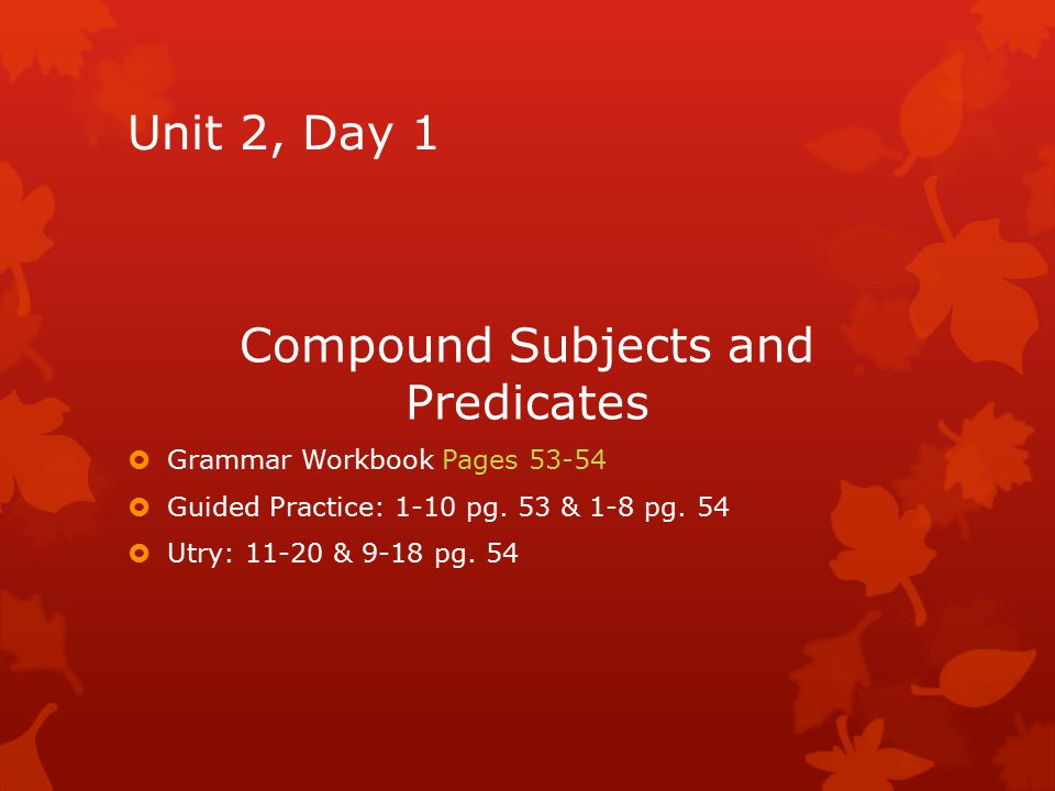 Unit 2, Day 1 Compound Subjects and Predicates  Grammar Workbook Pages 53-54  Guided Practice: 1-10 pg. 53 & 1-8 pg. 54  Utry: 11-20 & 9-18 pg. 54