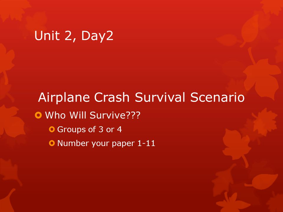 Unit 2, Day2 Airplane Crash Survival Scenario  Who Will Survive???  Groups of 3 or 4  Number your paper 1-11