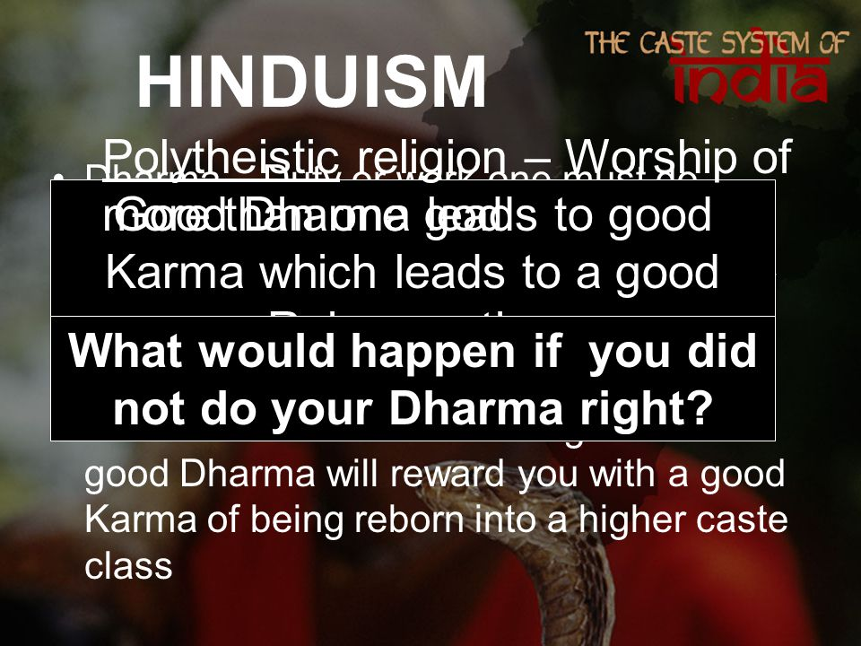 HINDUISM Dharma – Duty or work one must do according to ones class Karma – Good and bad forces that occur when one does a good Dharma Reincarnation – Belief that one's soul will return in another form.