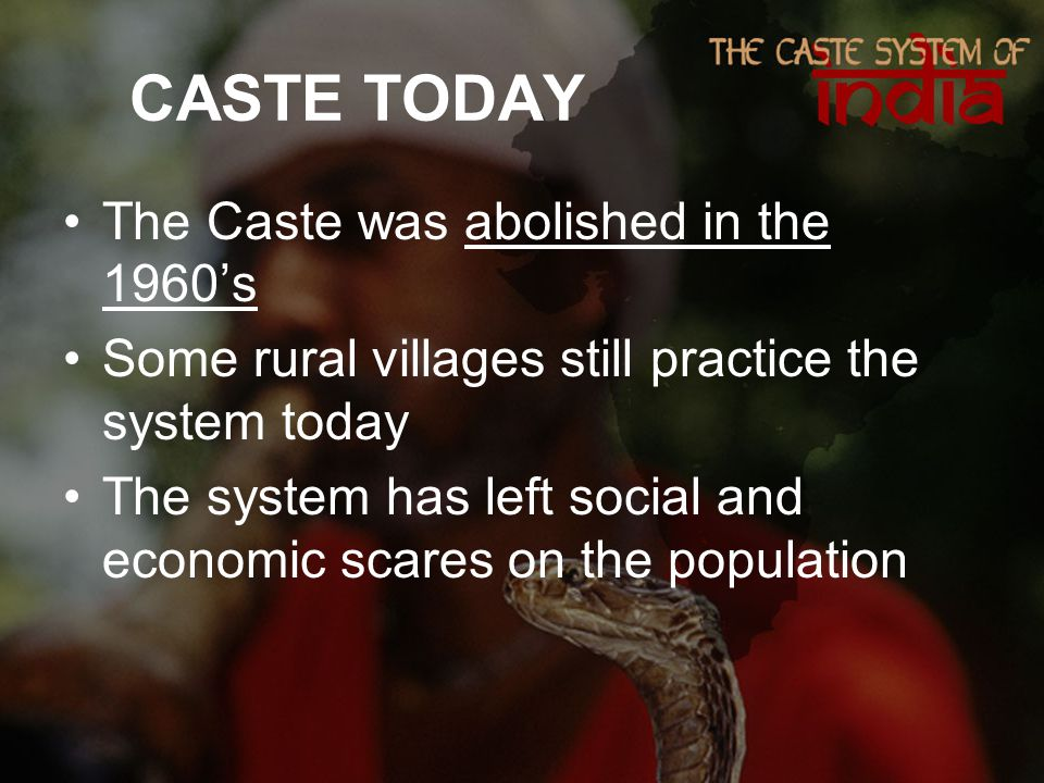 CASTE TODAY The Caste was abolished in the 1960's Some rural villages still practice the system today The system has left social and economic scares on the population