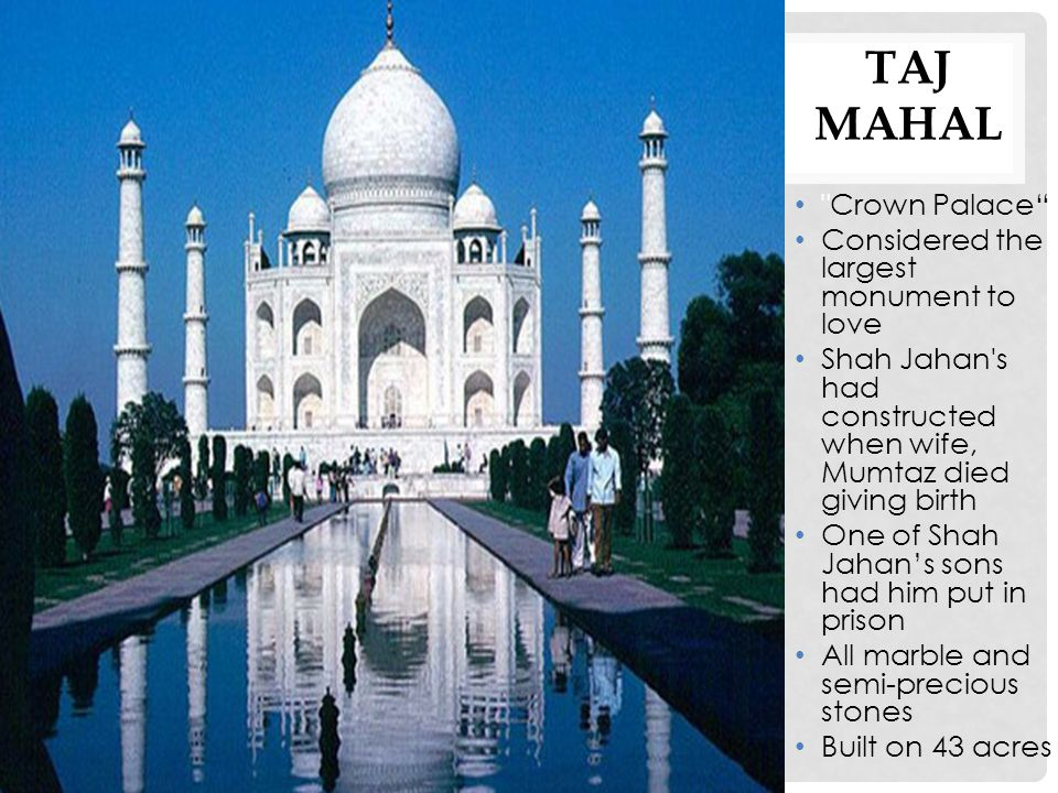 TAJ MAHAL Crown Palace Considered the largest monument to love Shah Jahan s had constructed when wife, Mumtaz died giving birth One of Shah Jahan's sons had him put in prison All marble and semi-precious stones Built on 43 acres