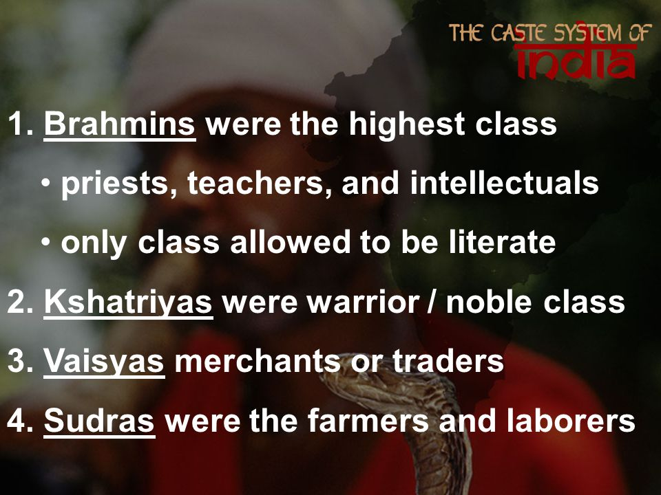 1. Brahmins were the highest class priests, teachers, and intellectuals only class allowed to be literate 2. Kshatriyas were warrior / noble class 3.