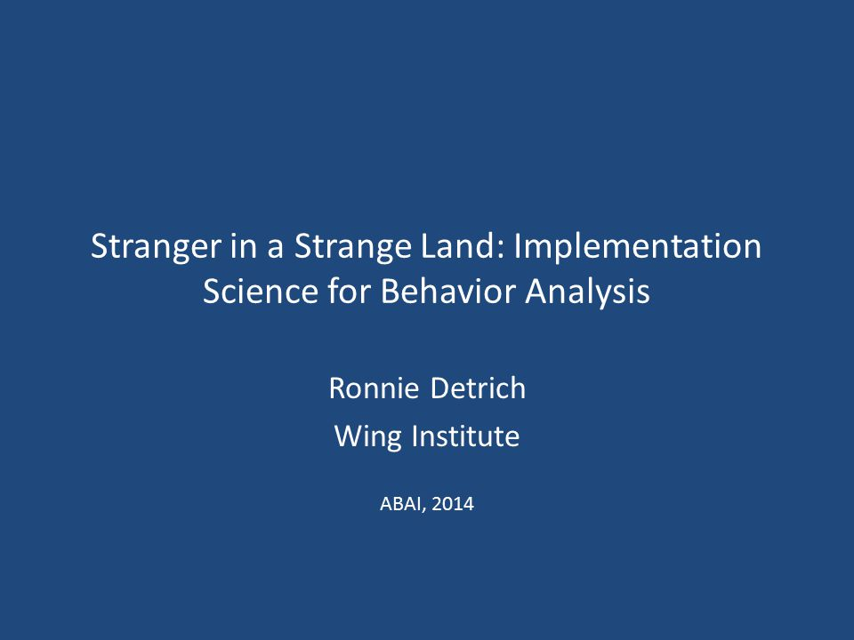 Stranger in a Strange Land: Implementation Science for Behavior Analysis Ronnie Detrich Wing Institute ABAI, 2014