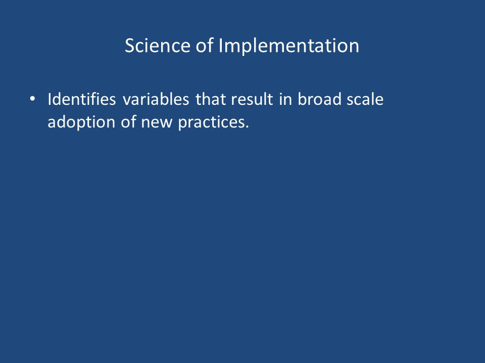 Science of Implementation Identifies variables that result in broad scale adoption of new practices.