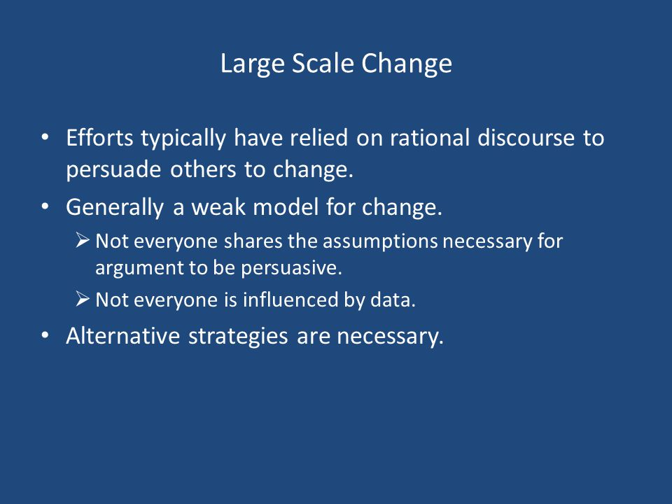 Large Scale Change Efforts typically have relied on rational discourse to persuade others to change.