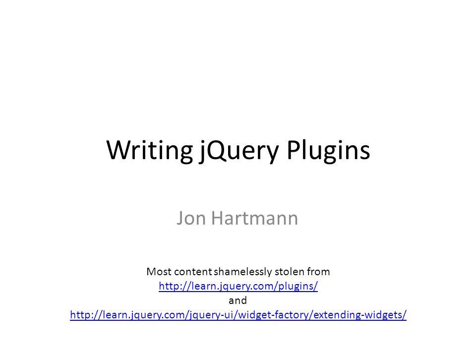 Writing jQuery Plugins Jon Hartmann Most content shamelessly stolen from http://learn.jquery.com/plugins/ and http://learn.jquery.com/jquery-ui/widget-factory/extending-widgets/