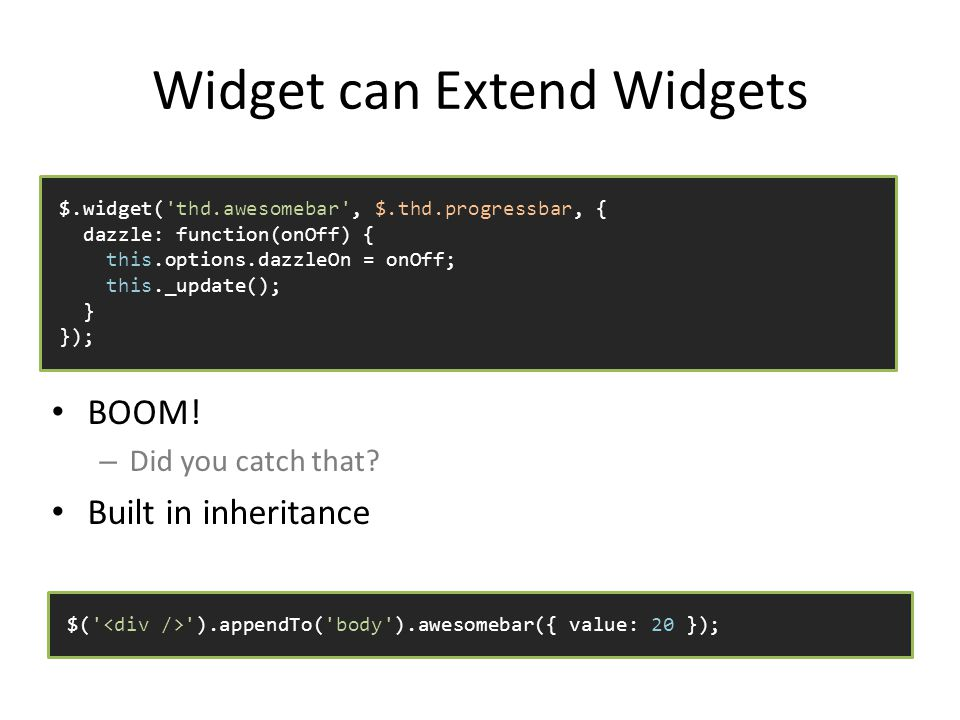 Widget can Extend Widgets BOOM. – Did you catch that.