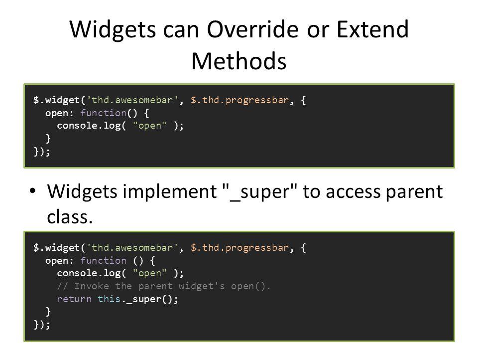 Widgets can Override or Extend Methods Widgets implement _super to access parent class.