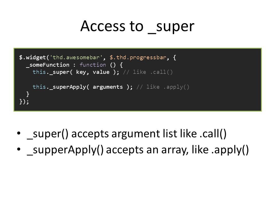 Access to _super _super() accepts argument list like.call() _supperApply() accepts an array, like.apply() $.widget( thd.awesomebar , $.thd.progressbar, { _someFunction : function () { this._super( key, value ); // like.call() this._superApply( arguments ); // like.apply() } });
