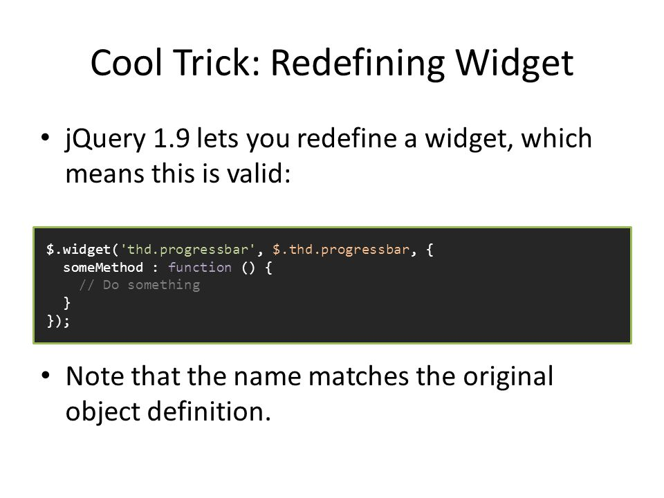 Cool Trick: Redefining Widget jQuery 1.9 lets you redefine a widget, which means this is valid: $.widget( thd.progressbar , $.thd.progressbar, { someMethod : function () { // Do something } }); Note that the name matches the original object definition.