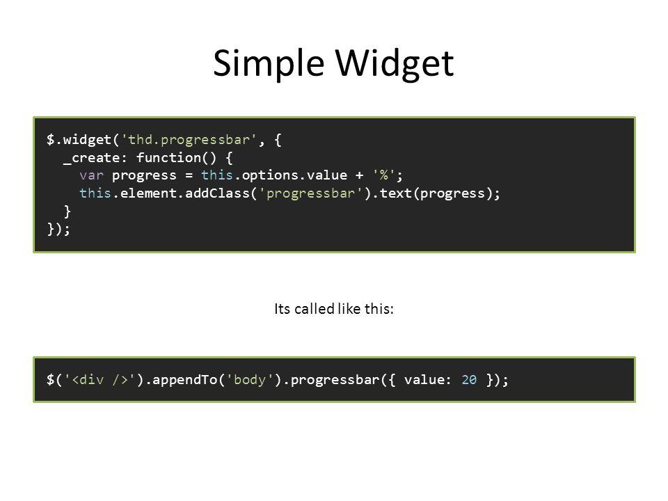 Simple Widget $.widget( thd.progressbar , { _create: function() { var progress = this.options.value + % ; this.element.addClass( progressbar ).text(progress); } }); $( ).appendTo( body ).progressbar({ value: 20 }); Its called like this: