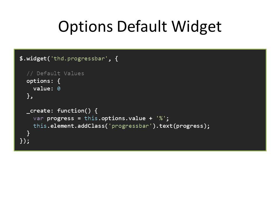 Options Default Widget $.widget( thd.progressbar , { // Default Values options: { value: 0 }, _create: function() { var progress = this.options.value + % ; this.element.addClass( progressbar ).text(progress); } });