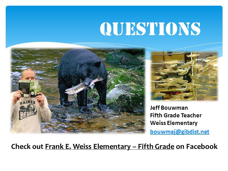 Questions Jeff Bouwman Fifth Grade Teacher Weiss Elementary bouwmaj@gibdist.net Check out Frank E. Weiss Elementary – Fifth Grade on Facebook