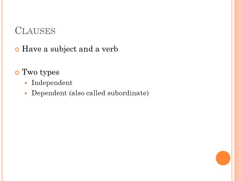 C LAUSES Have a subject and a verb Two types Independent Dependent (also called subordinate)