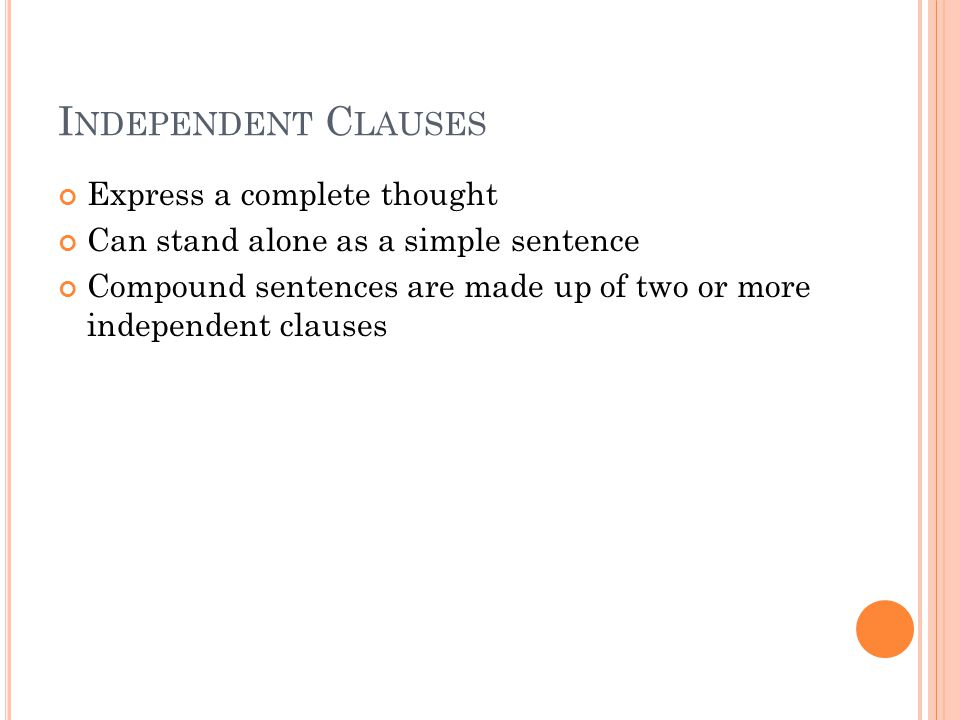 I NDEPENDENT C LAUSES Express a complete thought Can stand alone as a simple sentence Compound sentences are made up of two or more independent clauses