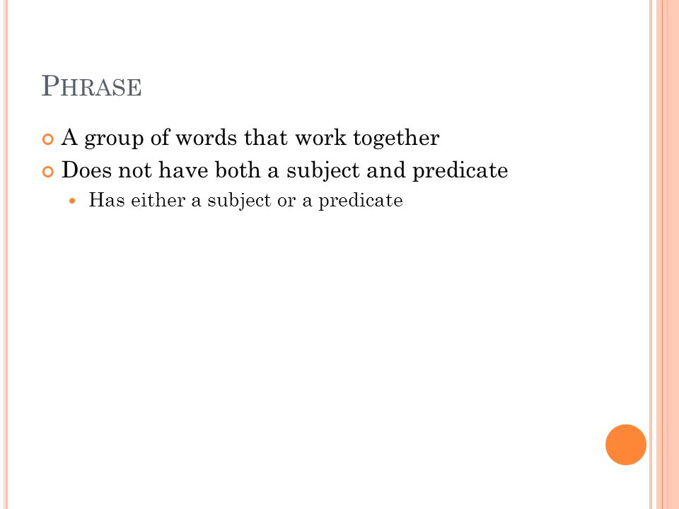 P HRASE A group of words that work together Does not have both a subject and predicate Has either a subject or a predicate