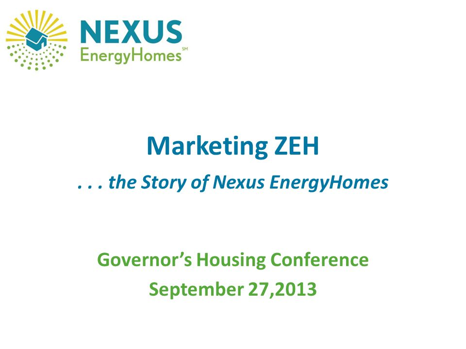 Marketing ZEH... the Story of Nexus EnergyHomes Governor's Housing Conference September 27,2013