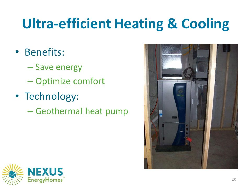 Ultra-efficient Heating & Cooling Benefits: – Save energy – Optimize comfort Technology: – Geothermal heat pump 20