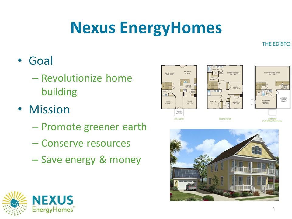 Nexus EnergyHomes Goal – Revolutionize home building Mission – Promote greener earth – Conserve resources – Save energy & money 6