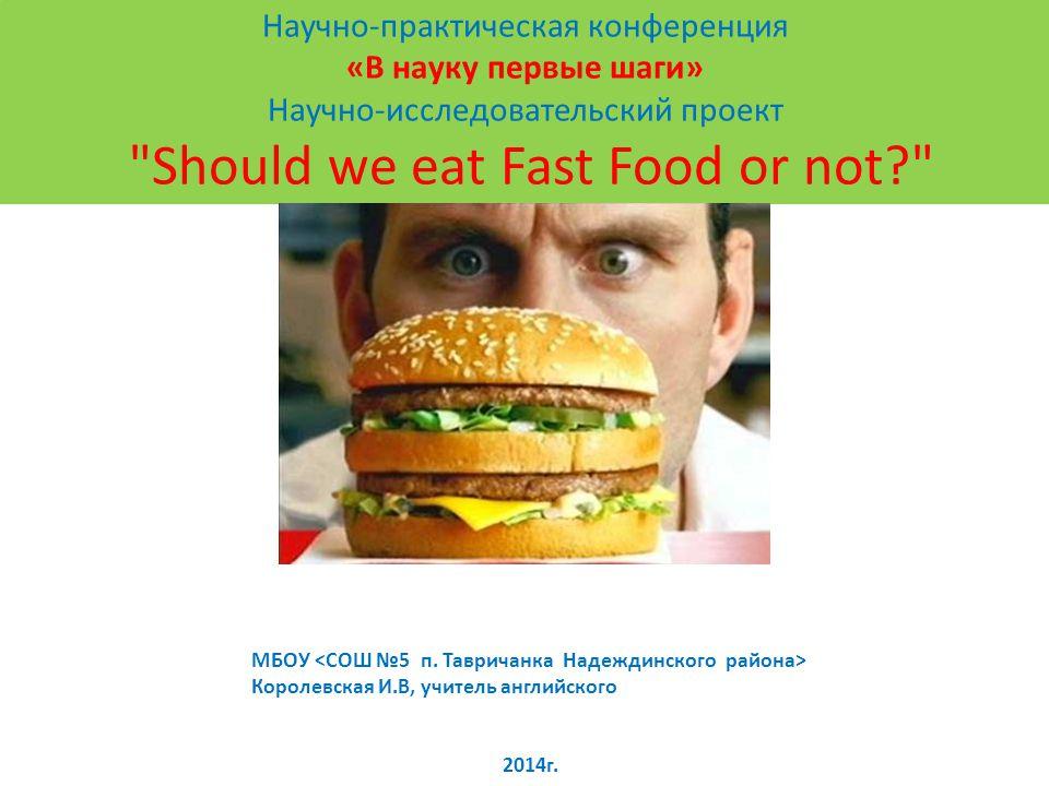 Научно-практическая конференция «В науку первые шаги» Научно-исследовательский проект Should we eat Fast Food or not? МБОУ Королевская И.В, учитель английского 2014г.