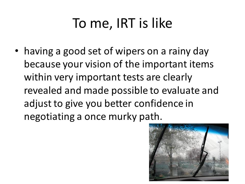 To me, IRT is like having a good set of wipers on a rainy day because your vision of the important items within very important tests are clearly revealed and made possible to evaluate and adjust to give you better confidence in negotiating a once murky path.