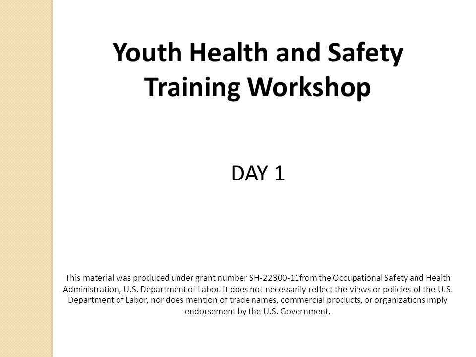 Youth Health and Safety Training Workshop DAY 1 This material was produced under grant number SH-22300-11from the Occupational Safety and Health Admin