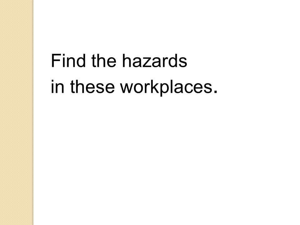 Find the hazards in these workplaces.